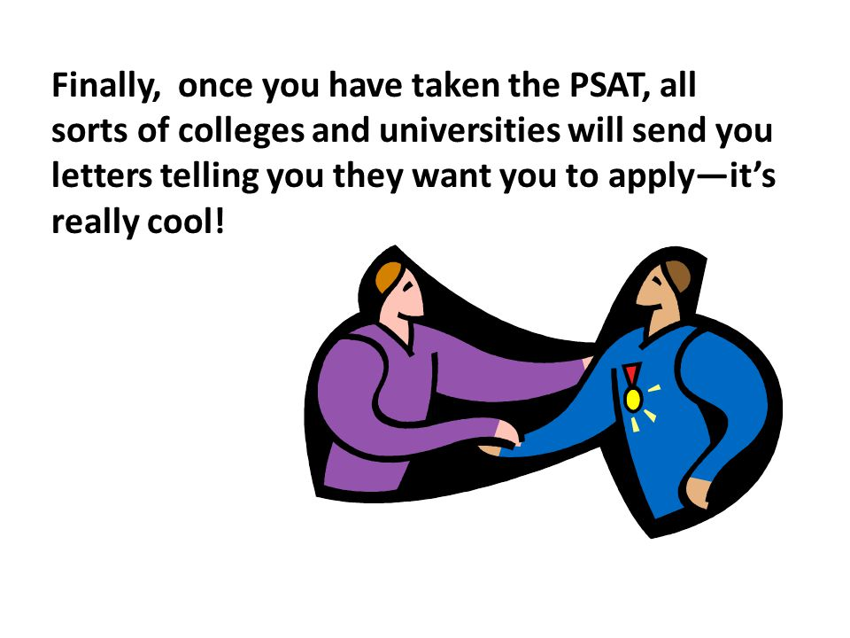 Finally, once you have taken the PSAT, all sorts of colleges and universities will send you letters telling you they want you to apply—it's really coo