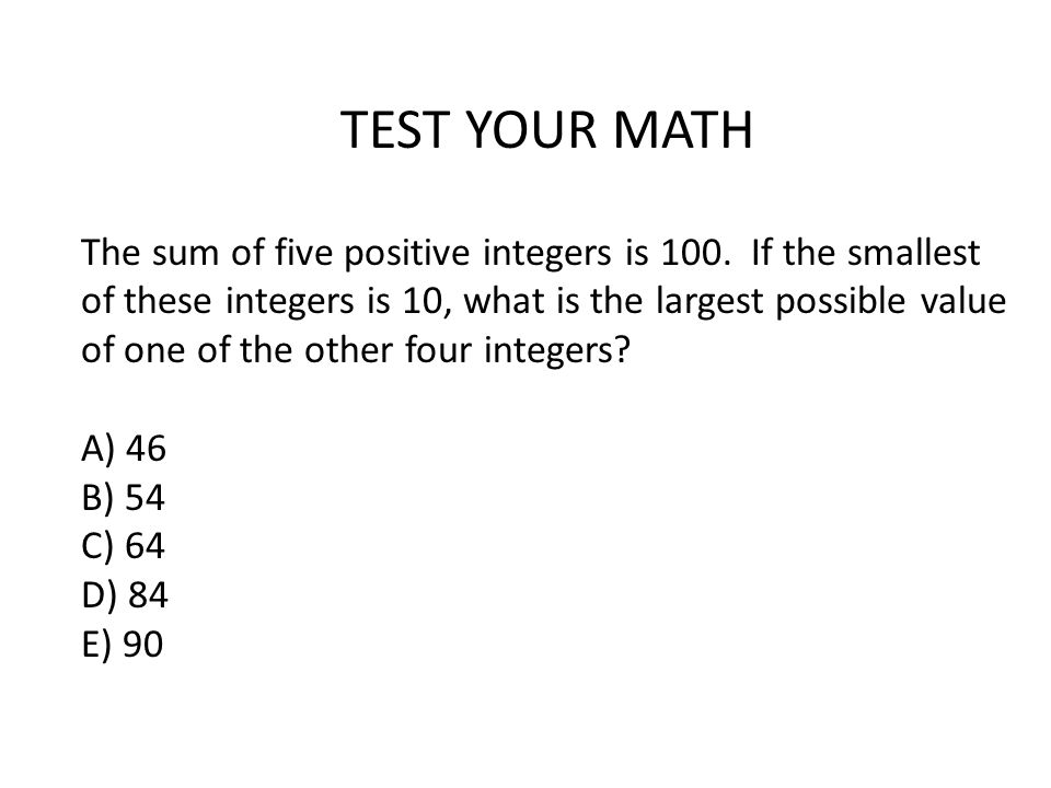 TEST YOUR MATH The sum of five positive integers is 100. If the smallest of these integers is 10, what is the largest possible value of one of the oth