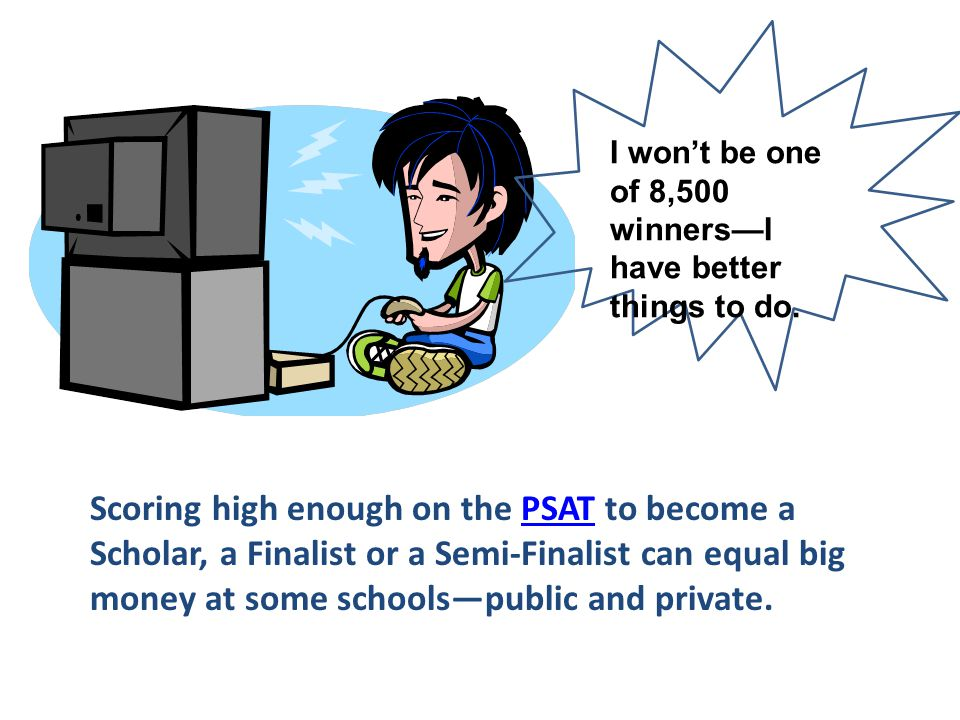 I won't be one of 8,500 winners—I have better things to do. Scoring high enough on the PSAT to become a Scholar, a Finalist or a Semi-Finalist can equ