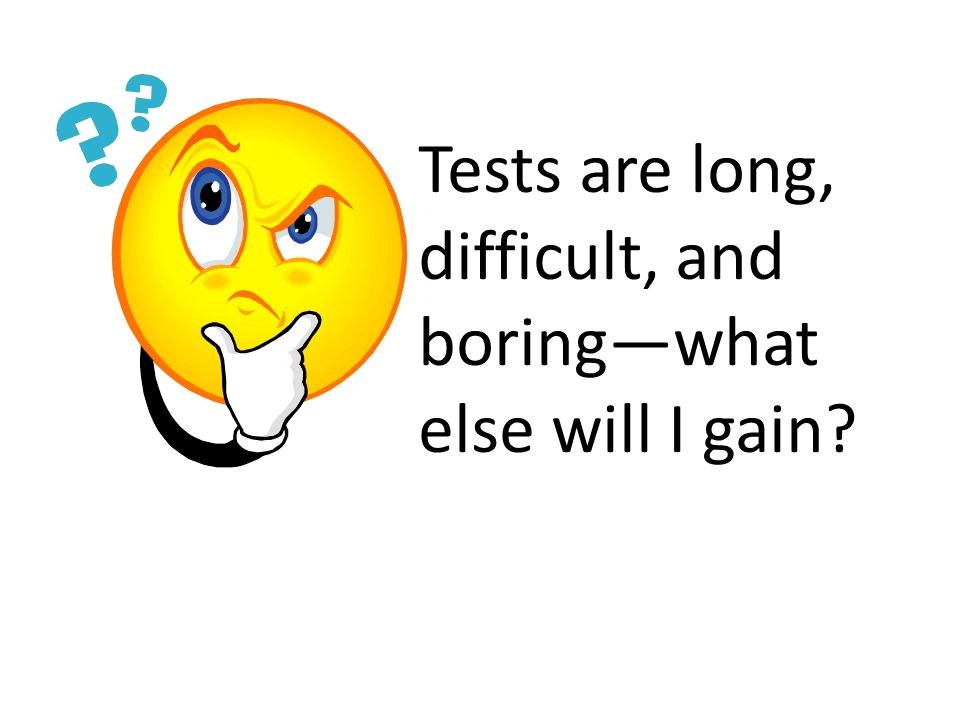 Tests are long, difficult, and boring—what else will I gain