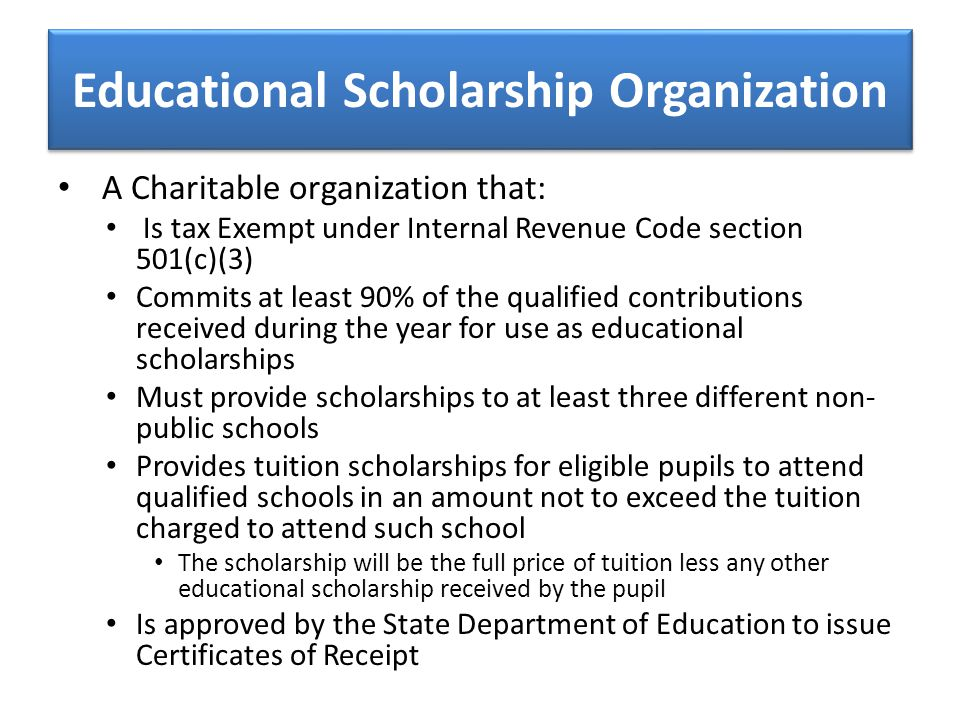 Educational Scholarship Organization A Charitable organization that: Is tax Exempt under Internal Revenue Code section 501(c)(3) Commits at least 90%