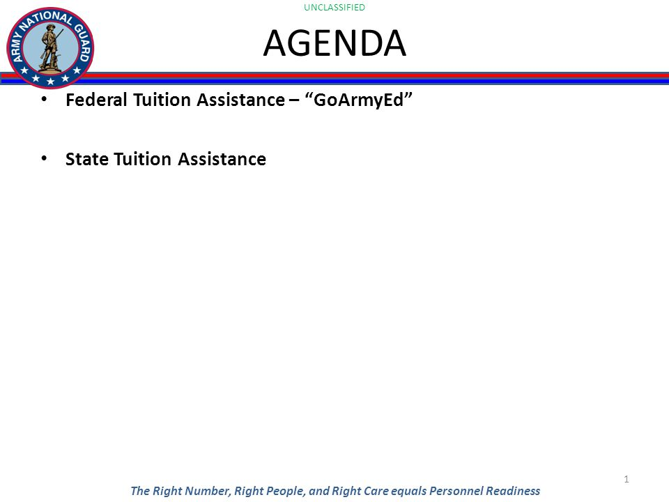UNCLASSIFIED The Right Number, Right People, and Right Care equals Personnel Readiness AGENDA Federal Tuition Assistance – GoArmyEd State Tuition Assistance 1
