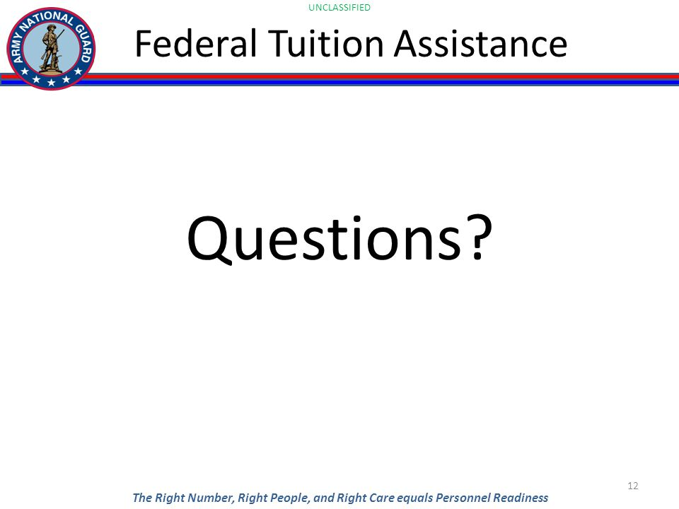 UNCLASSIFIED The Right Number, Right People, and Right Care equals Personnel Readiness Federal Tuition Assistance Questions.