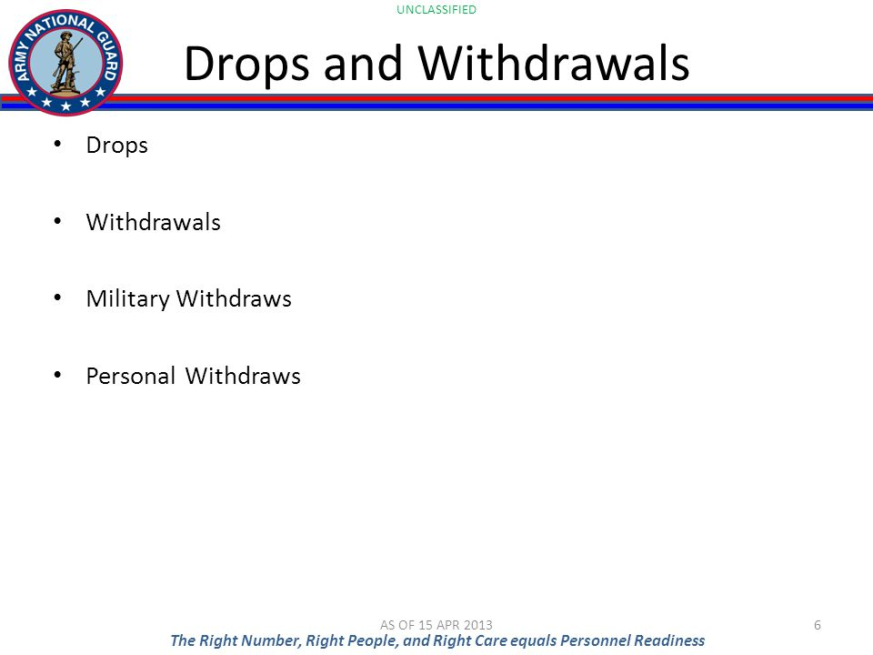 UNCLASSIFIED The Right Number, Right People, and Right Care equals Personnel Readiness Drops and Withdrawals Drops Withdrawals Military Withdraws Pers