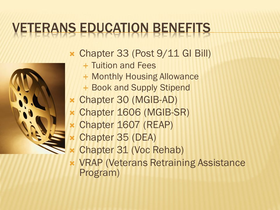 Chapter 33 (Post 9/11 GI Bill)  Tuition and Fees  Monthly Housing Allowance  Book and Supply Stipend  Chapter 30 (MGIB-AD)  Chapter 1606 (MGIB-SR)  Chapter 1607 (REAP)  Chapter 35 (DEA)  Chapter 31 (Voc Rehab)  VRAP (Veterans Retraining Assistance Program)