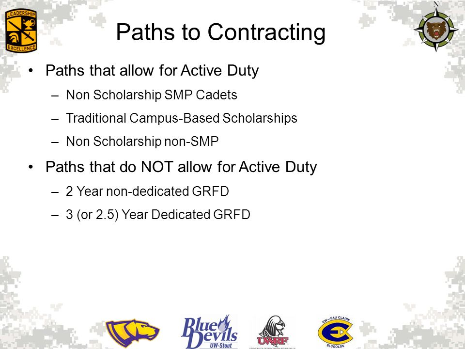 Paths to Contracting Paths that allow for Active Duty –Non Scholarship SMP Cadets –Traditional Campus-Based Scholarships –Non Scholarship non-SMP Paths that do NOT allow for Active Duty –2 Year non-dedicated GRFD –3 (or 2.5) Year Dedicated GRFD