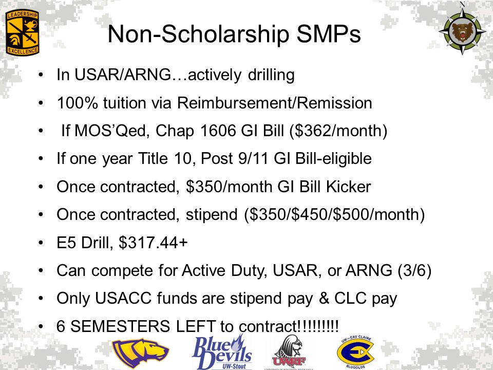 Non-Scholarship SMPs In USAR/ARNG…actively drilling 100% tuition via Reimbursement/Remission If MOS'Qed, Chap 1606 GI Bill ($362/month) If one year Ti