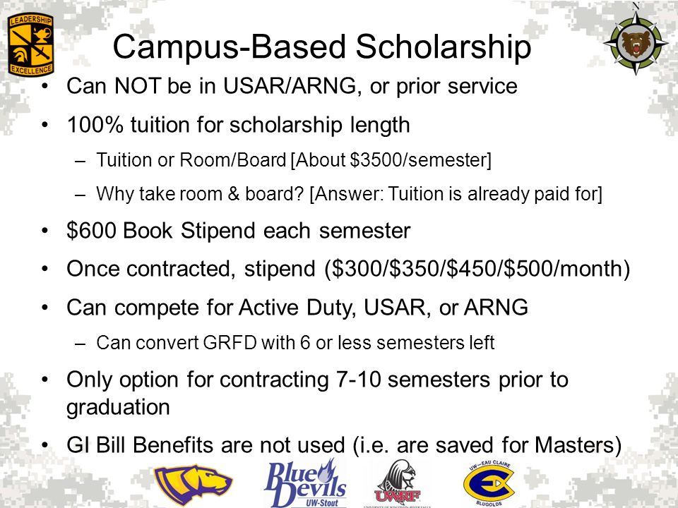Campus-Based Scholarship Can NOT be in USAR/ARNG, or prior service 100% tuition for scholarship length –Tuition or Room/Board [About $3500/semester] –