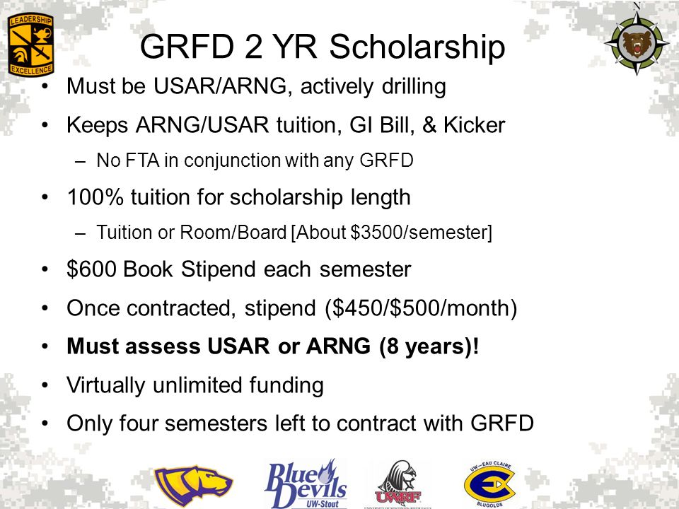 GRFD 2 YR Scholarship Must be USAR/ARNG, actively drilling Keeps ARNG/USAR tuition, GI Bill, & Kicker –No FTA in conjunction with any GRFD 100% tuition for scholarship length –Tuition or Room/Board [About $3500/semester] $600 Book Stipend each semester Once contracted, stipend ($450/$500/month) Must assess USAR or ARNG (8 years).