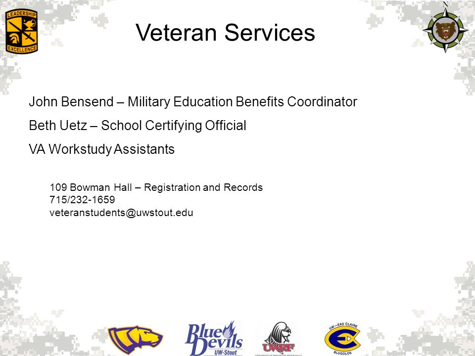 Veteran Services John Bensend – Military Education Benefits Coordinator Beth Uetz – School Certifying Official VA Workstudy Assistants 109 Bowman Hall