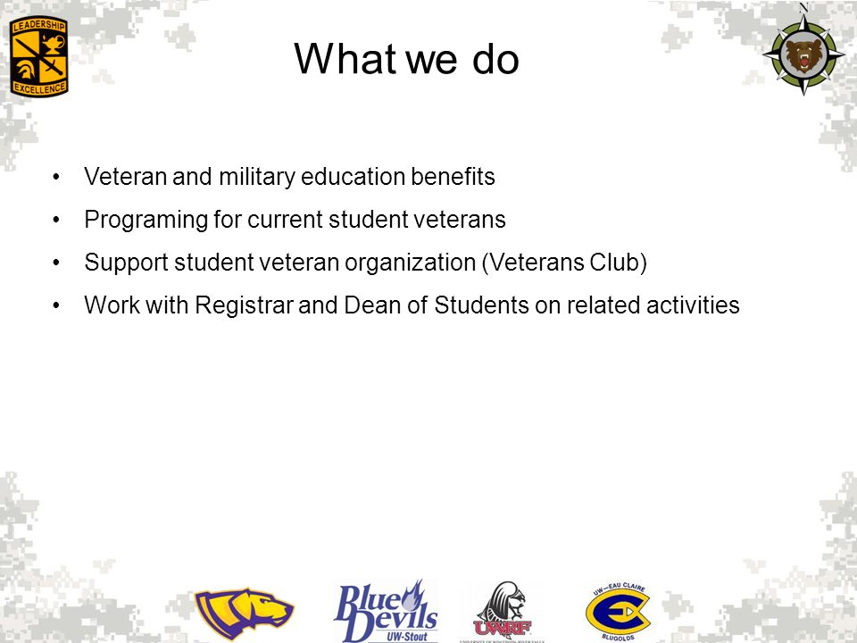 What we do Veteran and military education benefits Programing for current student veterans Support student veteran organization (Veterans Club) Work with Registrar and Dean of Students on related activities