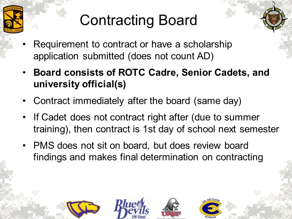 Contracting Board Requirement to contract or have a scholarship application submitted (does not count AD) Board consists of ROTC Cadre, Senior Cadets, and university official(s) Contract immediately after the board (same day) If Cadet does not contract right after (due to summer training), then contract is 1st day of school next semester PMS does not sit on board, but does review board findings and makes final determination on contracting