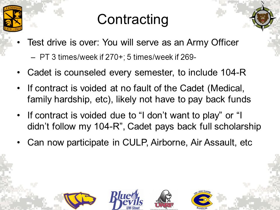 Contracting Test drive is over: You will serve as an Army Officer –PT 3 times/week if 270+; 5 times/week if 269- Cadet is counseled every semester, to include 104-R If contract is voided at no fault of the Cadet (Medical, family hardship, etc), likely not have to pay back funds If contract is voided due to I don't want to play or I didn't follow my 104-R , Cadet pays back full scholarship Can now participate in CULP, Airborne, Air Assault, etc