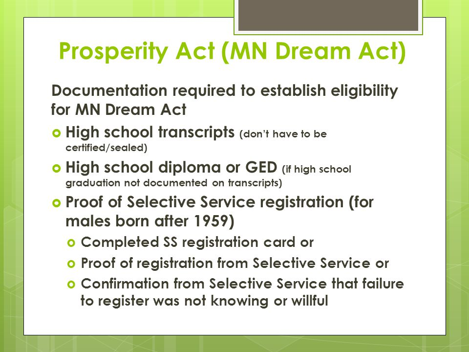 Prosperity Act (MN Dream Act) Documentation required to establish eligibility for MN Dream Act  High school transcripts (don't have to be certified/sealed)  High school diploma or GED (if high school graduation not documented on transcripts)  Proof of Selective Service registration (for males born after 1959)  Completed SS registration card or  Proof of registration from Selective Service or  Confirmation from Selective Service that failure to register was not knowing or willful