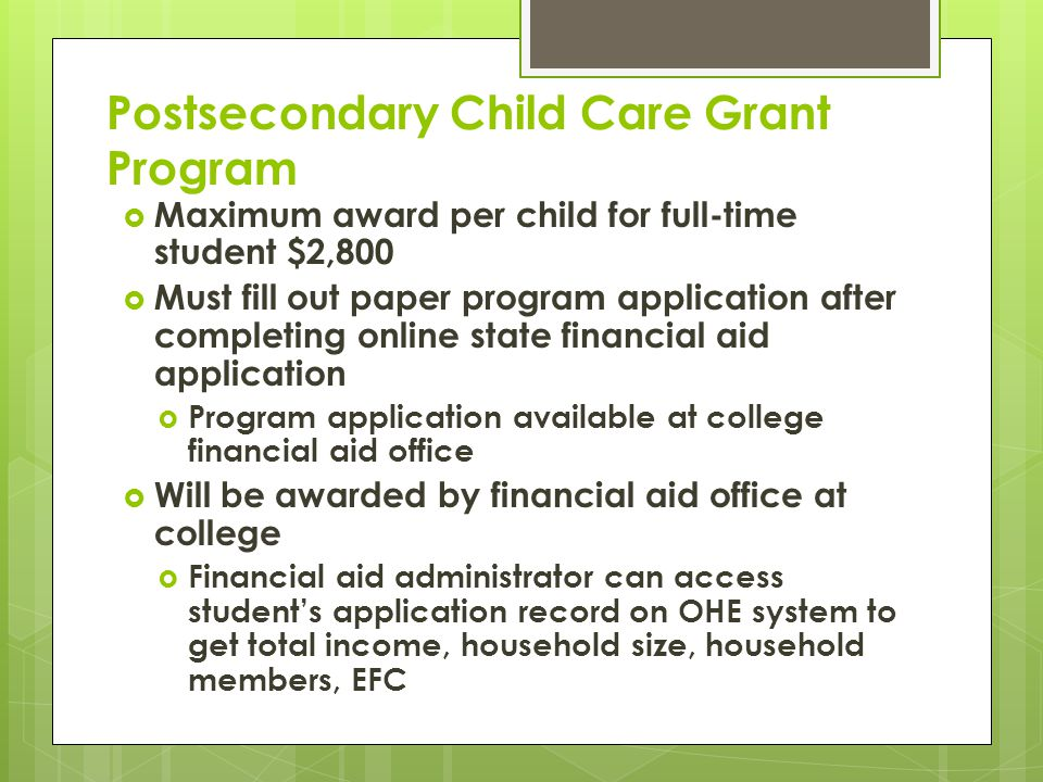 Postsecondary Child Care Grant Program  Maximum award per child for full-time student $2,800  Must fill out paper program application after completing online state financial aid application  Program application available at college financial aid office  Will be awarded by financial aid office at college  Financial aid administrator can access student's application record on OHE system to get total income, household size, household members, EFC