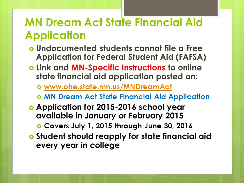 MN Dream Act State Financial Aid Application  Undocumented students cannot file a Free Application for Federal Student Aid (FAFSA)  Link and MN-Specific Instructions to online state financial aid application posted on:  www.ohe.state.mn.us/MNDreamAct www.ohe.state.mn.us/MNDreamAct  MN Dream Act State Financial Aid Application  Application for 2015-2016 school year available in January or February 2015  Covers July 1, 2015 through June 30, 2016  Student should reapply for state financial aid every year in college