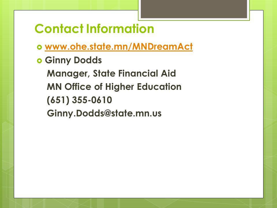 Contact Information  www.ohe.state.mn/MNDreamAct www.ohe.state.mn/MNDreamAct  Ginny Dodds Manager, State Financial Aid MN Office of Higher Education (651) 355-0610 Ginny.Dodds@state.mn.us