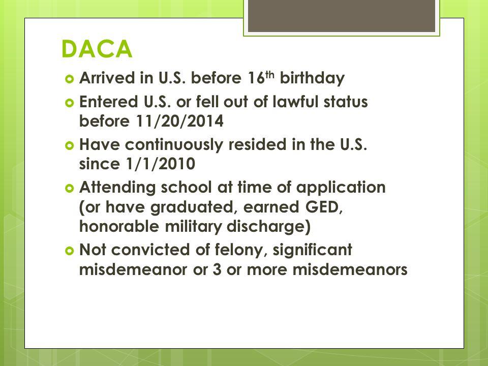 DACA  Arrived in U.S. before 16 th birthday  Entered U.S.