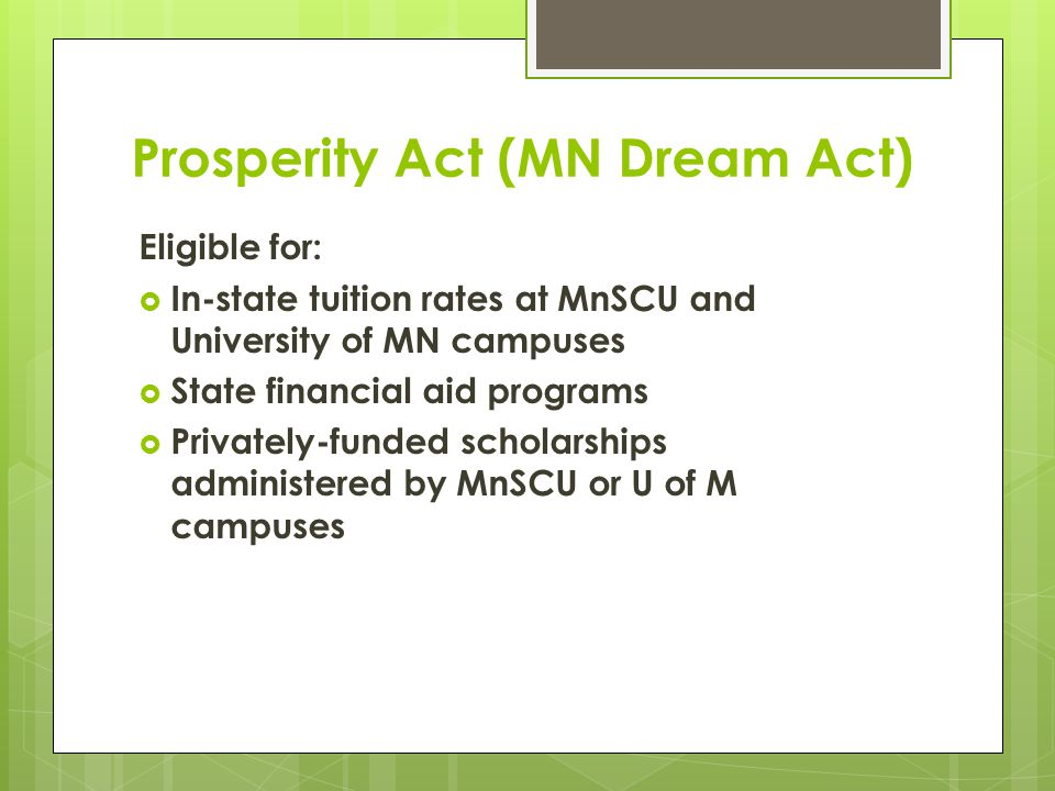Prosperity Act (MN Dream Act) Requirements:  Attend a MN high school for at least 3 years  Graduate from a MN high school or earn a GED in MN  If male, complied with Selective Service registration requirements  Apply for lawful immigration status once federal process exists (does not refer to Deferred Action for Childhood Arrivals)