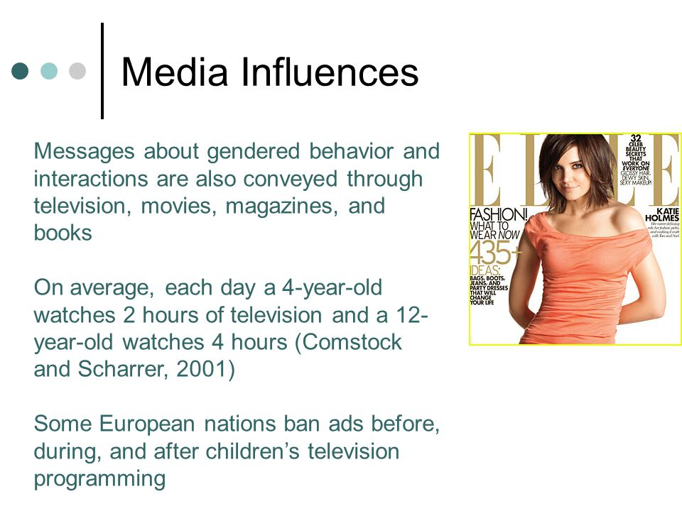 Media Influences Messages about gendered behavior and interactions are also conveyed through television, movies, magazines, and books On average, each
