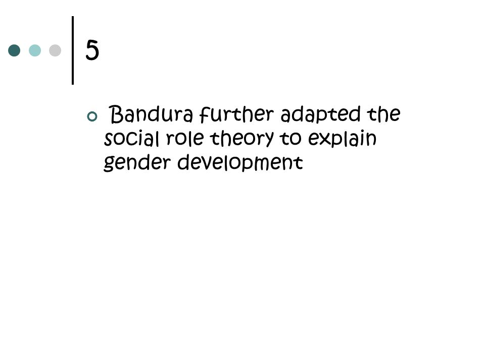 5 Bandura further adapted the social role theory to explain gender development