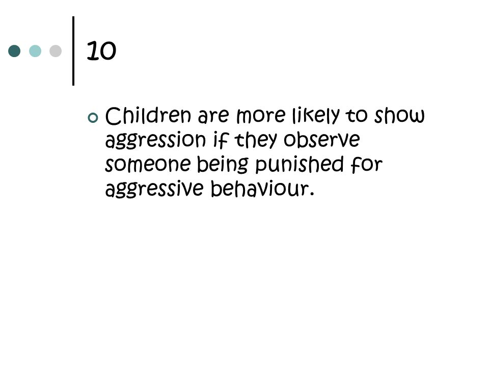 10 Children are more likely to show aggression if they observe someone being punished for aggressive behaviour.