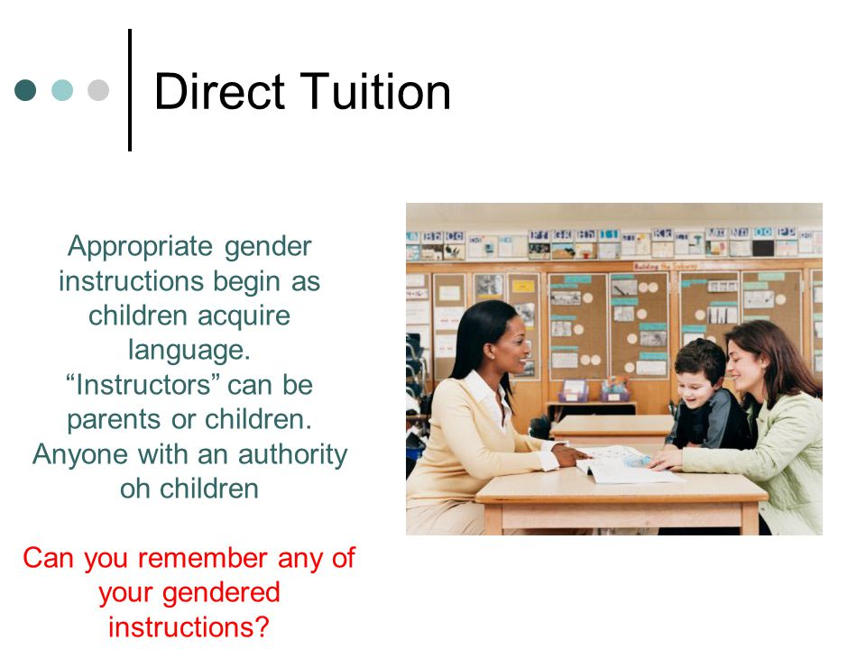 """Direct Tuition Appropriate gender instructions begin as children acquire language. """"Instructors"""" can be parents or children. Anyone with an authority"""