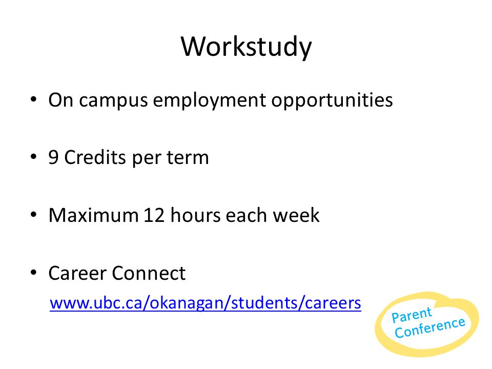 Workstudy On campus employment opportunities 9 Credits per term Maximum 12 hours each week Career Connect www.ubc.ca/okanagan/students/careers