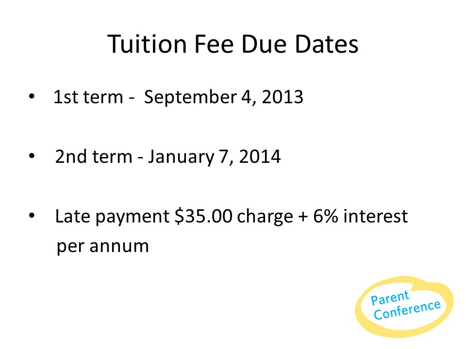 Tuition Fee Due Dates 1st term - September 4, 2013 2nd term - January 7, 2014 Late payment $35.00 charge + 6% interest per annum
