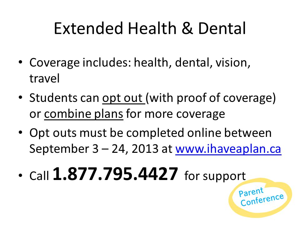 Extended Health & Dental Coverage includes: health, dental, vision, travel Students can opt out (with proof of coverage) or combine plans for more coverage Opt outs must be completed online between September 3 – 24, 2013 at www.ihaveaplan.cawww.ihaveaplan.ca Call 1.877.795.4427 for support