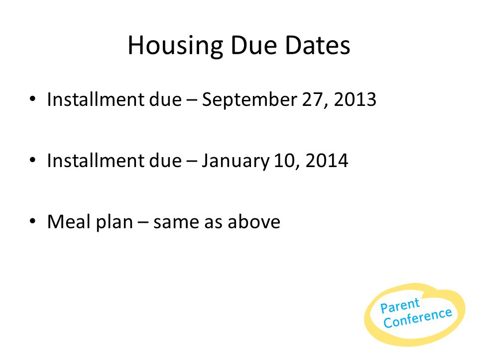 Housing Due Dates Installment due – September 27, 2013 Installment due – January 10, 2014 Meal plan – same as above