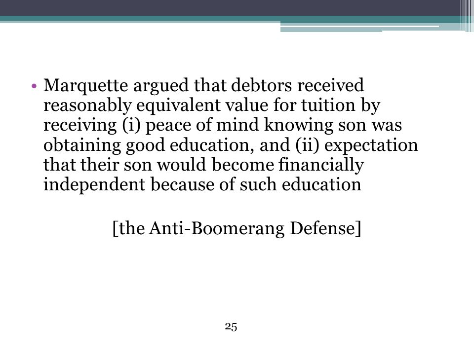 25 Marquette argued that debtors received reasonably equivalent value for tuition by receiving (i) peace of mind knowing son was obtaining good education, and (ii) expectation that their son would become financially independent because of such education [the Anti-Boomerang Defense]