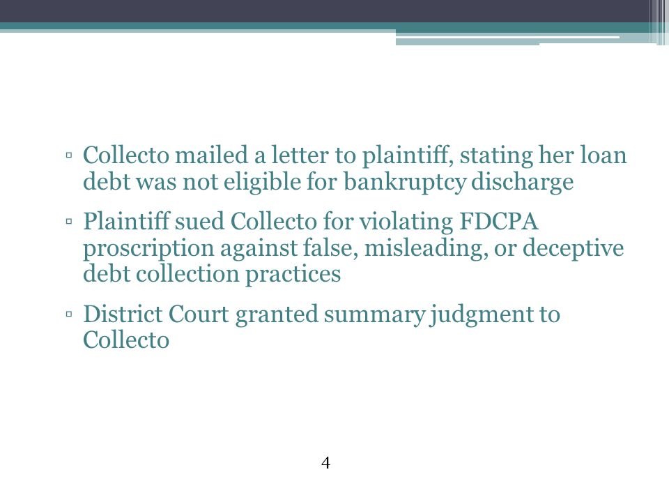 4 ▫Collecto mailed a letter to plaintiff, stating her loan debt was not eligible for bankruptcy discharge ▫Plaintiff sued Collecto for violating FDCPA proscription against false, misleading, or deceptive debt collection practices ▫District Court granted summary judgment to Collecto