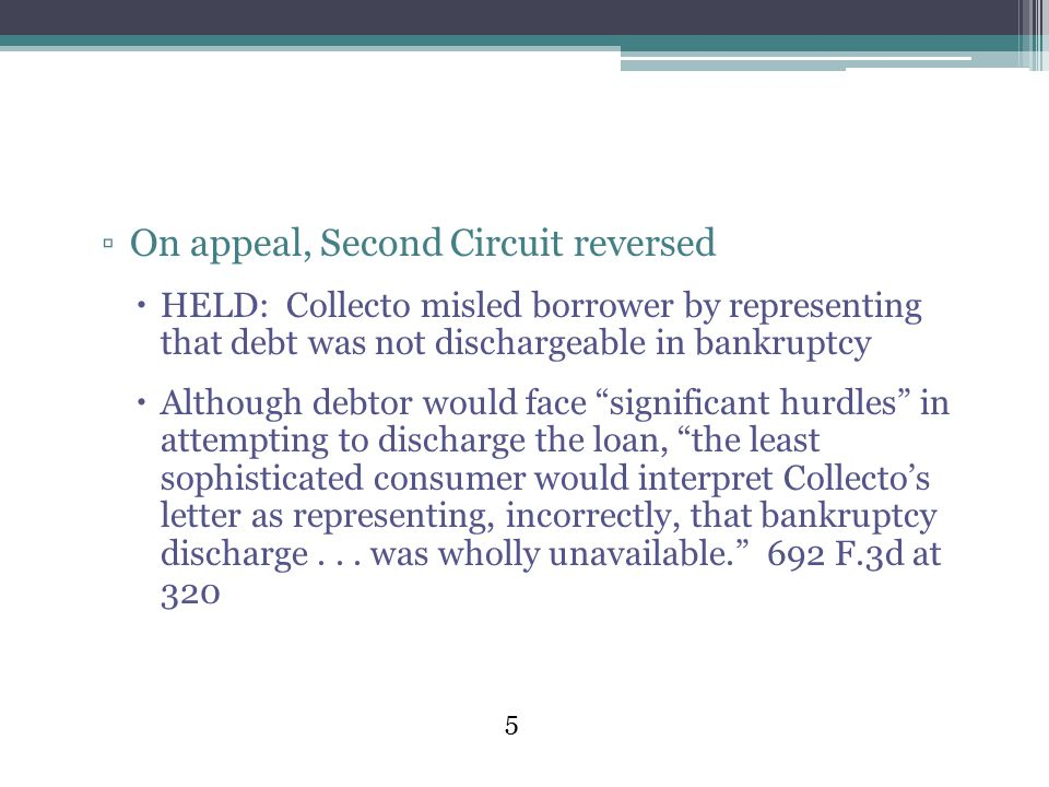 5 ▫On appeal, Second Circuit reversed  HELD: Collecto misled borrower by representing that debt was not dischargeable in bankruptcy  Although debtor would face significant hurdles in attempting to discharge the loan, the least sophisticated consumer would interpret Collecto's letter as representing, incorrectly, that bankruptcy discharge...