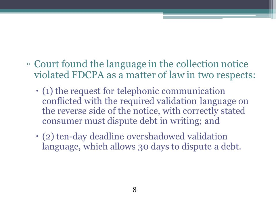 8 ▫Court found the language in the collection notice violated FDCPA as a matter of law in two respects:  (1) the request for telephonic communication conflicted with the required validation language on the reverse side of the notice, with correctly stated consumer must dispute debt in writing; and  (2) ten-day deadline overshadowed validation language, which allows 30 days to dispute a debt.