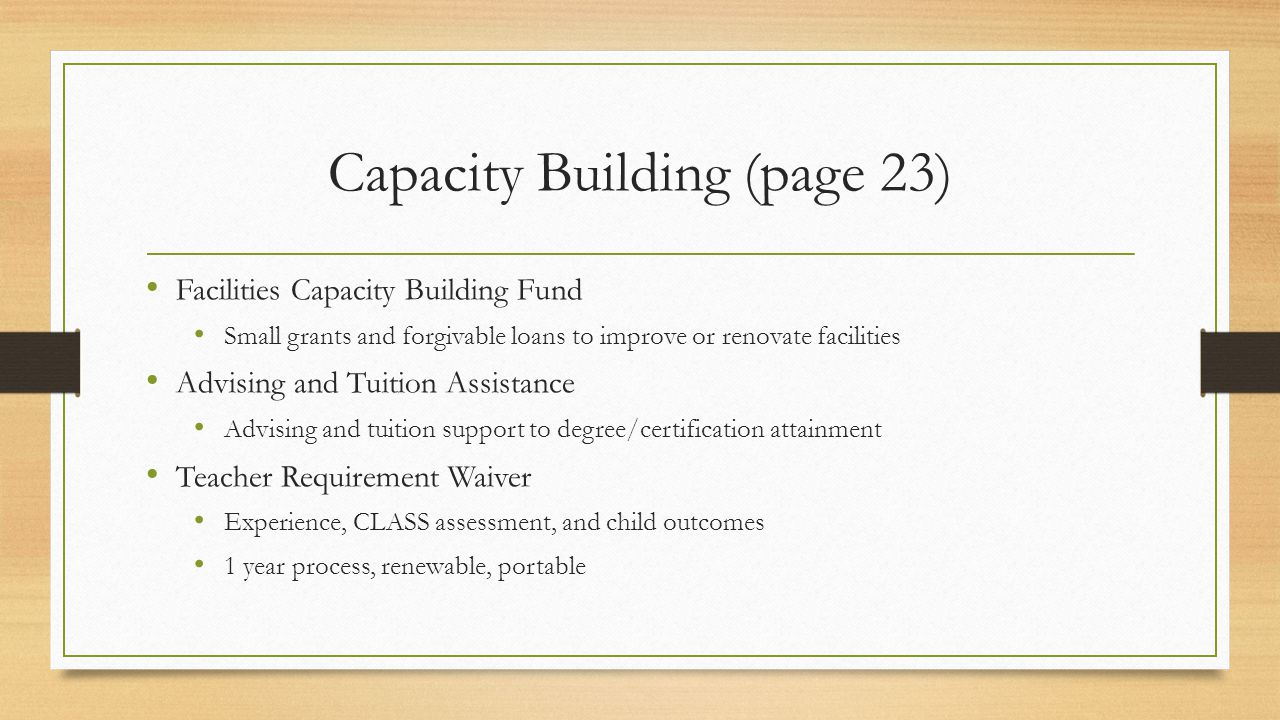 Capacity Building (page 23) Facilities Capacity Building Fund Small grants and forgivable loans to improve or renovate facilities Advising and Tuition Assistance Advising and tuition support to degree/certification attainment Teacher Requirement Waiver Experience, CLASS assessment, and child outcomes 1 year process, renewable, portable
