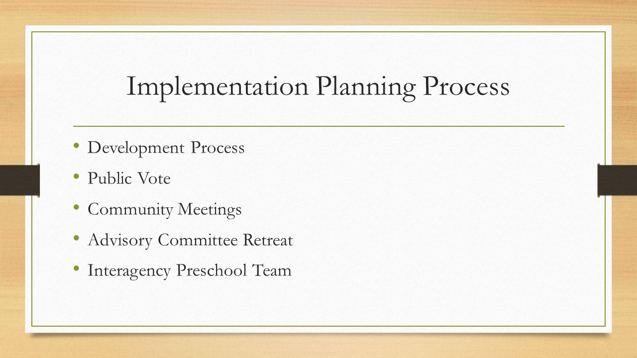 Implementation Planning Process Development Process Public Vote Community Meetings Advisory Committee Retreat Interagency Preschool Team