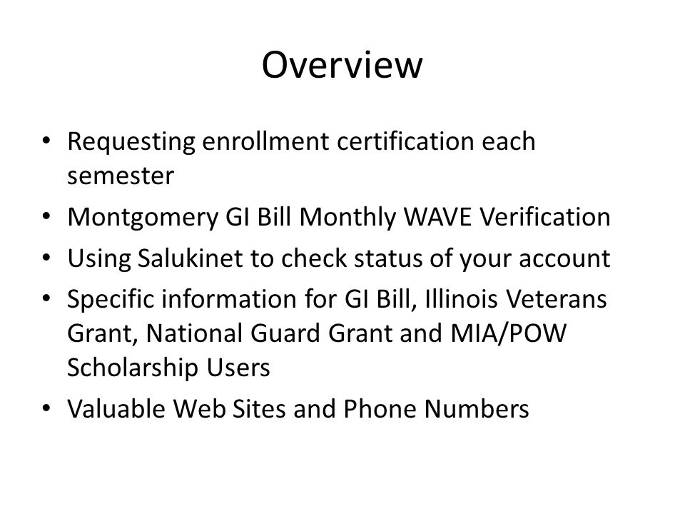 Overview Requesting enrollment certification each semester Montgomery GI Bill Monthly WAVE Verification Using Salukinet to check status of your account Specific information for GI Bill, Illinois Veterans Grant, National Guard Grant and MIA/POW Scholarship Users Valuable Web Sites and Phone Numbers