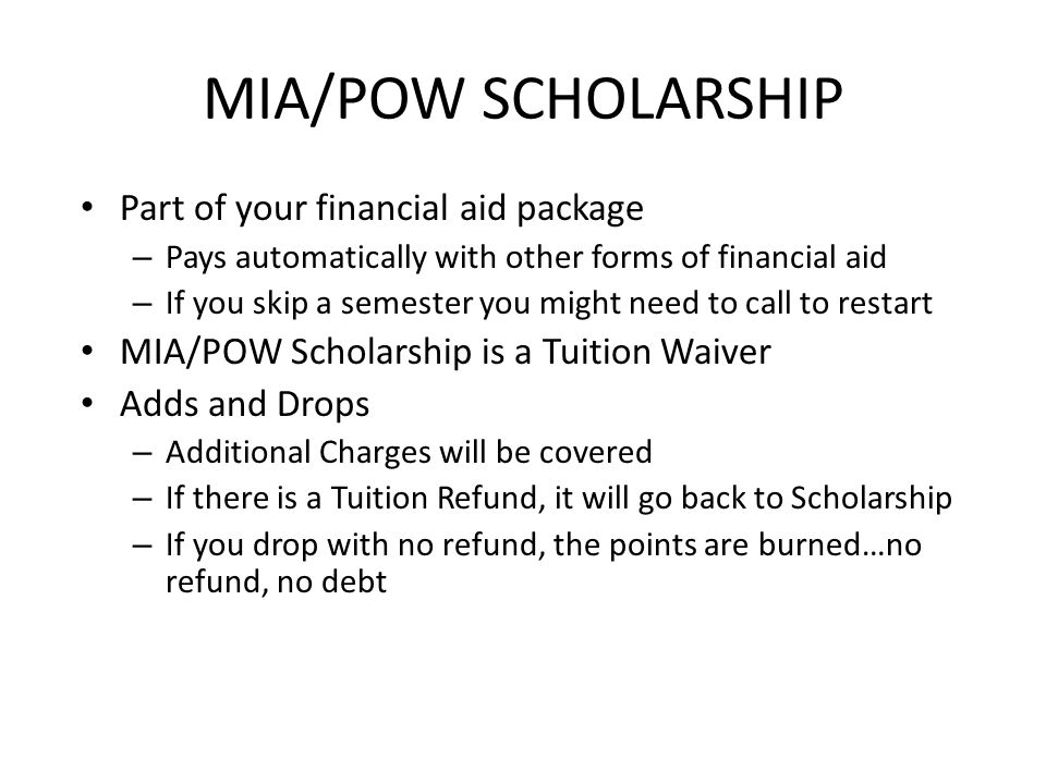 MIA/POW SCHOLARSHIP Part of your financial aid package – Pays automatically with other forms of financial aid – If you skip a semester you might need to call to restart MIA/POW Scholarship is a Tuition Waiver Adds and Drops – Additional Charges will be covered – If there is a Tuition Refund, it will go back to Scholarship – If you drop with no refund, the points are burned…no refund, no debt
