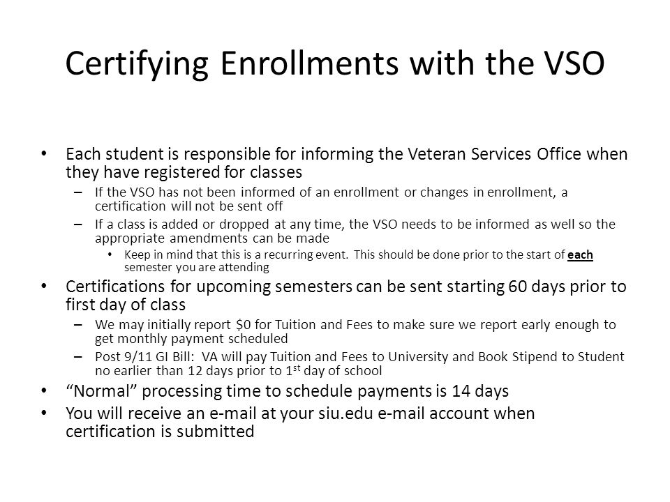 Certifying Enrollments with the VSO Each student is responsible for informing the Veteran Services Office when they have registered for classes – If the VSO has not been informed of an enrollment or changes in enrollment, a certification will not be sent off – If a class is added or dropped at any time, the VSO needs to be informed as well so the appropriate amendments can be made Keep in mind that this is a recurring event.