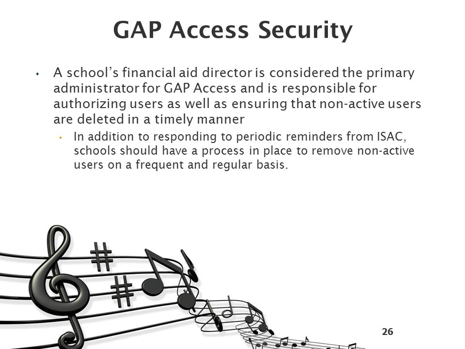 GAP Access Security A school's financial aid director is considered the primary administrator for GAP Access and is responsible for authorizing users as well as ensuring that non-active users are deleted in a timely manner In addition to responding to periodic reminders from ISAC, schools should have a process in place to remove non-active users on a frequent and regular basis.