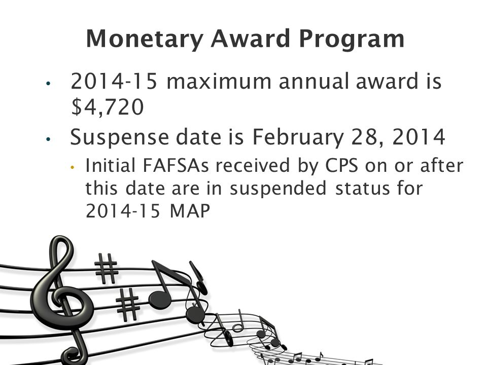 Monetary Award Program 2014-15 maximum annual award is $4,720 Suspense date is February 28, 2014 Initial FAFSAs received by CPS on or after this date are in suspended status for 2014-15 MAP