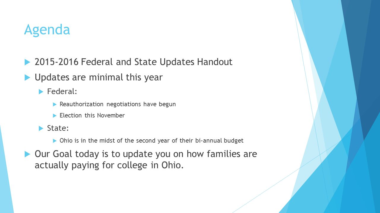 Agenda  2015-2016 Federal and State Updates Handout  Updates are minimal this year  Federal:  Reauthorization negotiations have begun  Election this November  State:  Ohio is in the midst of the second year of their bi-annual budget  Our Goal today is to update you on how families are actually paying for college in Ohio.