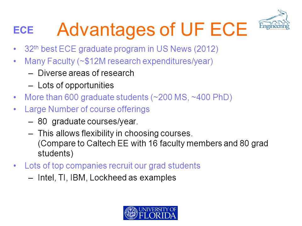 ECE Advantages of UF ECE 32 th best ECE graduate program in US News (2012) Many Faculty (~$12M research expenditures/year) –Diverse areas of research –Lots of opportunities More than 600 graduate students (~200 MS, ~400 PhD) Large Number of course offerings –80 graduate courses/year.