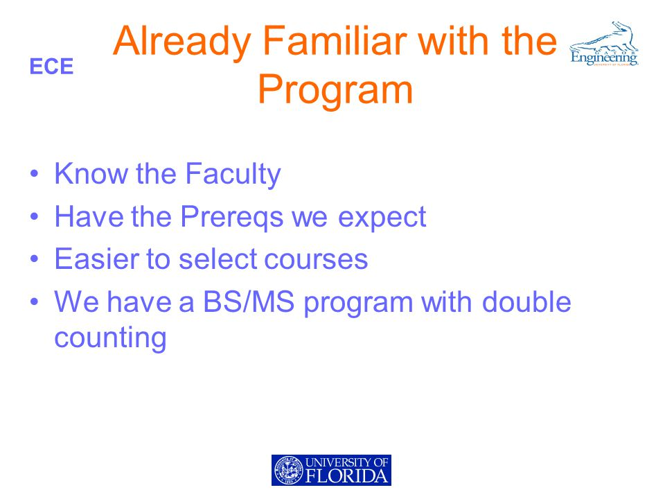 ECE Already Familiar with the Program Know the Faculty Have the Prereqs we expect Easier to select courses We have a BS/MS program with double counting