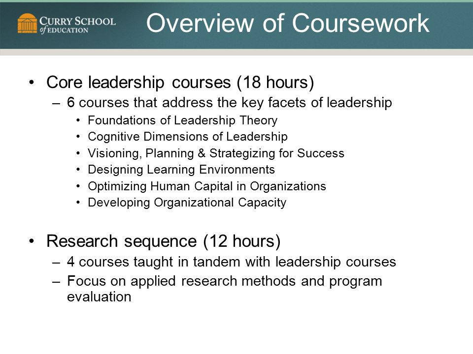 Overview of Coursework Core leadership courses (18 hours) –6 courses that address the key facets of leadership Foundations of Leadership Theory Cognitive Dimensions of Leadership Visioning, Planning & Strategizing for Success Designing Learning Environments Optimizing Human Capital in Organizations Developing Organizational Capacity Research sequence (12 hours) –4 courses taught in tandem with leadership courses –Focus on applied research methods and program evaluation