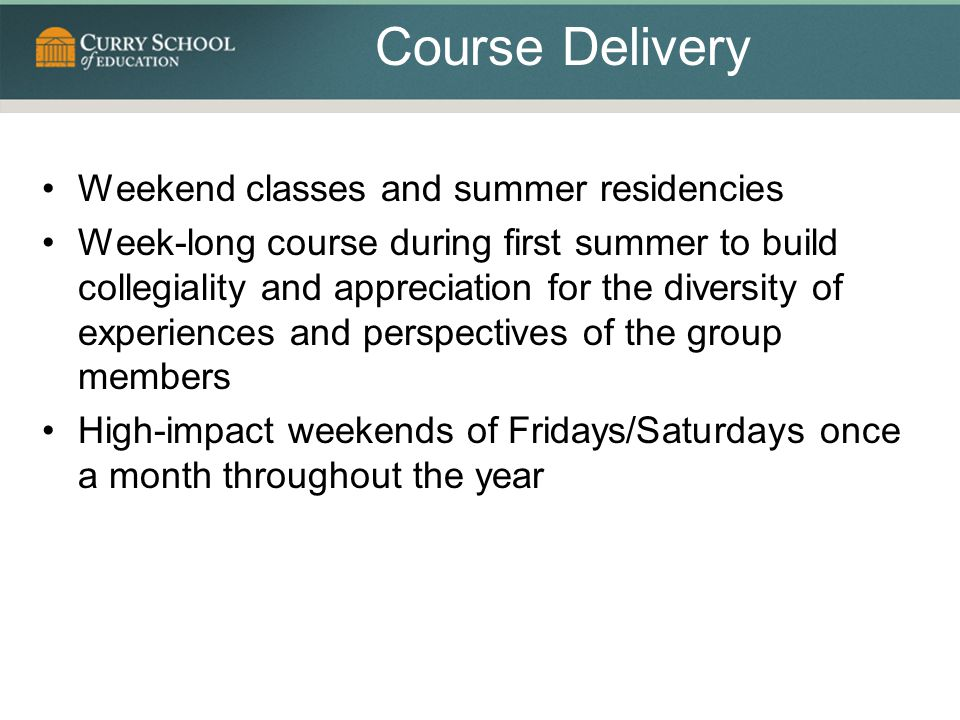 Course Delivery Weekend classes and summer residencies Week-long course during first summer to build collegiality and appreciation for the diversity of experiences and perspectives of the group members High-impact weekends of Fridays/Saturdays once a month throughout the year