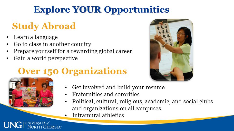 YOUR Explore YOUR Opportunities Study Abroad Learn a language Go to class in another country Prepare yourself for a rewarding global career Gain a world perspective Over 150 Organizations Get involved and build your resume Fraternities and sororities Political, cultural, religious, academic, and social clubs and organizations on all campuses Intramural athletics