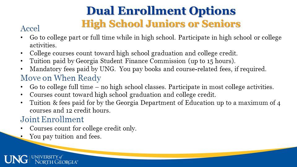 Dual Enrollment Options High School Juniors or Seniors Accel Go to college part or full time while in high school.