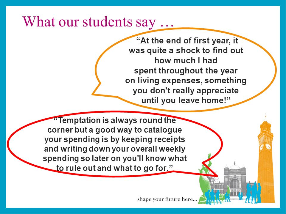 What our students say … At the end of first year, it was quite a shock to find out how much I had spent throughout the year on living expenses, something you don t really appreciate until you leave home! Temptation is always round the corner but a good way to catalogue your spending is by keeping receipts and writing down your overall weekly spending so later on you ll know what to rule out and what to go for.